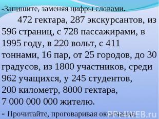 -Запишите, заменяя цифры словами. 472 гектара, 287 экскурсантов, из 596 страниц,
