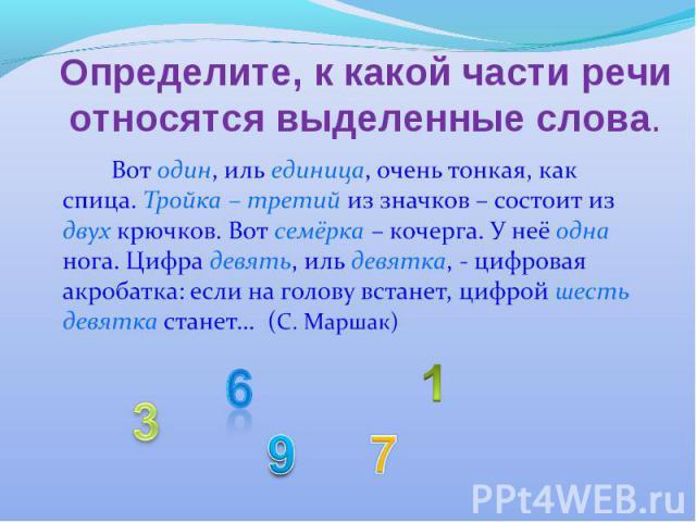 Определите, к какой части речи относятся выделенные слова. Вот один, иль единица, очень тонкая, как спица. Тройка – третий из значков – состоит из двух крючков. Вот семёрка – кочерга. У неё одна нога. Цифра девять, иль девятка, - цифровая акробатка:…