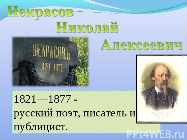 Некрасов Николай Алексеевич 1821—1877 - русский поэт, писатель и публицист.