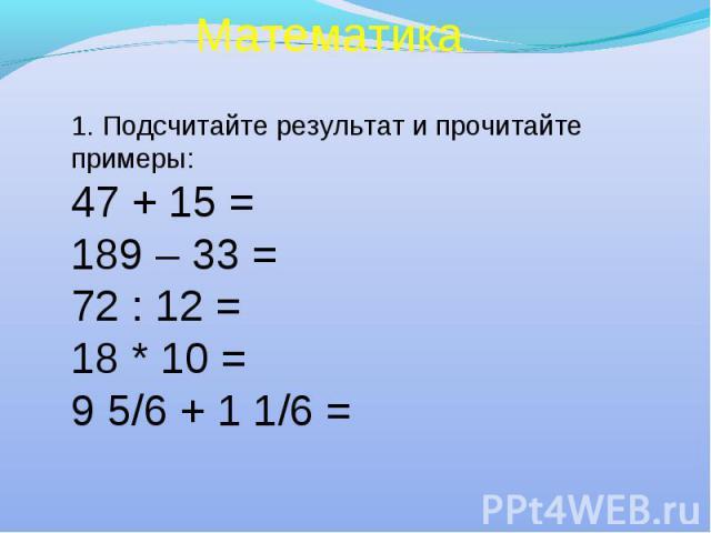 Математика 1. Подсчитайте результат и прочитайте примеры: 47 + 15 = 189 – 33 = 72 : 12 = 18 * 10 = 9 5/6 + 1 1/6 =