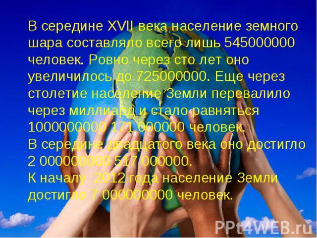 В середине XVII века население земного шара составляло всего лишь 545000000 человек. Ровно через сто лет оно увеличилось до 725000000. Еще через столетие население Земли перевалило через миллиард и стало равняться 1000000000 171 000000 человек. В се…
