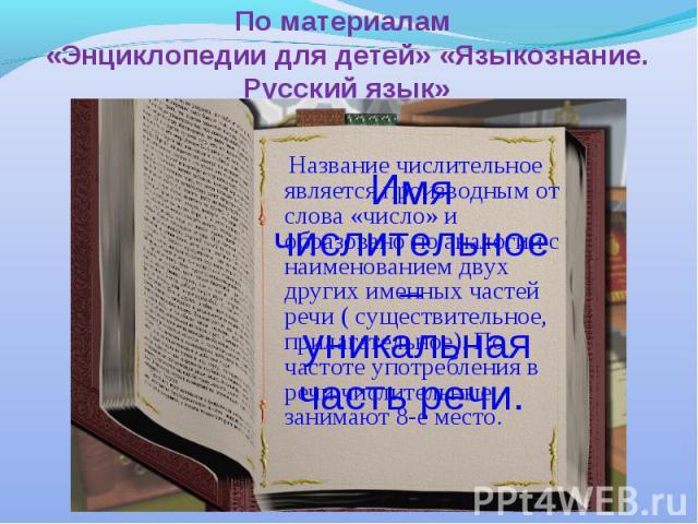 По материалам «Энциклопедии для детей» «Языкознание. Русский язык» Имя числительное – уникальная часть речи. Название числительное является производным от слова «число» и образовано по аналогии с наименованием двух других именных частей речи ( сущес…