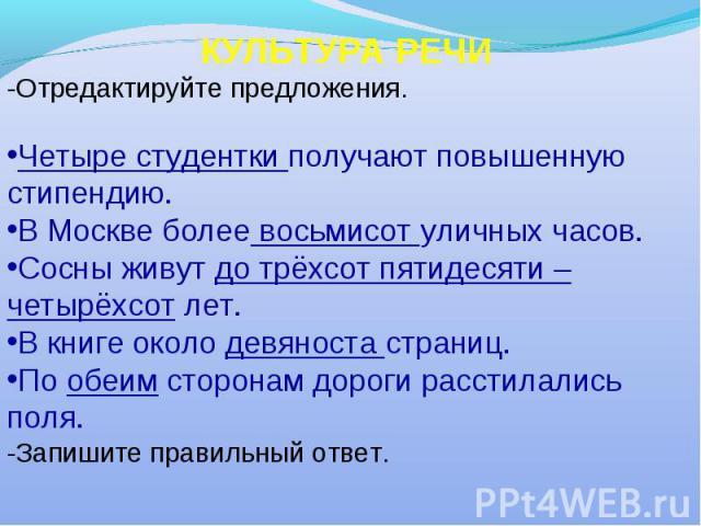 КУЛЬТУРА РЕЧИ -Отредактируйте предложения. Четыре студентки получают повышенную стипендию. В Москве более восьмисот уличных часов. Сосны живут до трёхсот пятидесяти – четырёхсот лет. В книге около девяноста страниц. По обеим сторонам дороги расстила…