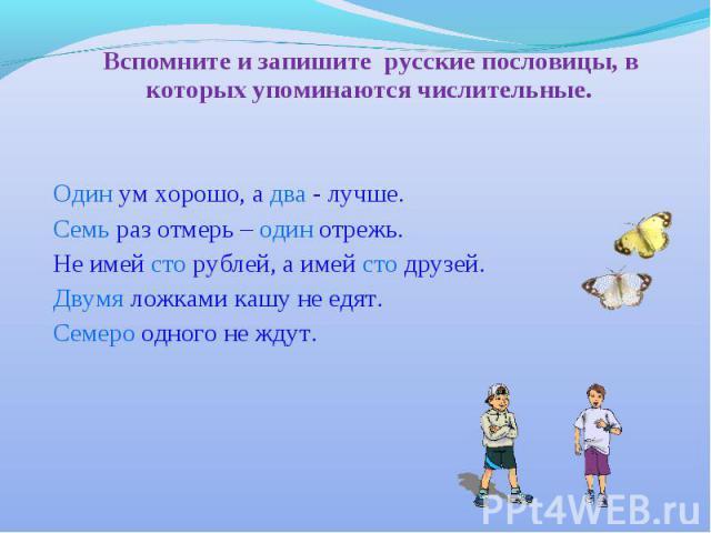 Вспомните и запишите русские пословицы, в которых упоминаются числительные. Один ум хорошо, а два - лучше. Семь раз отмерь – один отрежь. Не имей сто рублей, а имей сто друзей. Двумя ложками кашу не едят. Семеро одного не ждут.