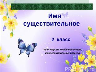Части речи Имя существительное Таран Марина Константиновна, учитель начальных кл