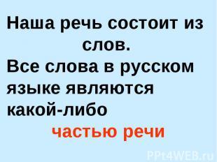 Наша речь состоит из слов. Все слова в русском языке являются какой-либо частью