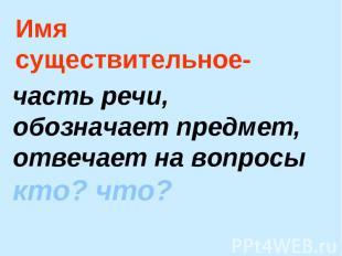 Имя существительное- часть речи, обозначает предмет, отвечает на вопросы кто? чт