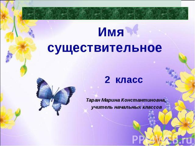 Части речи Имя существительное Таран Марина Константиновна, учитель начальных классов