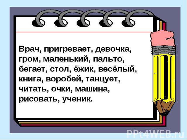 Врач, пригревает, девочка, гром, маленький, пальто, бегает, стол, ёжик, весёлый, книга, воробей, танцует, читать, очки, машина, рисовать, ученик.