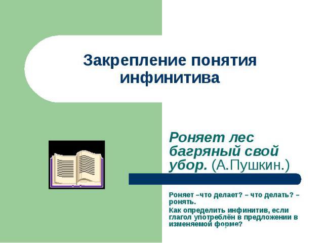 Закрепление понятия инфинитива Роняет лес багряный свой убор. (А.Пушкин.) Роняет –что делает? – что делать? –ронять. Как определить инфинитив, если глагол употреблён в предложении в изменяемой форме?
