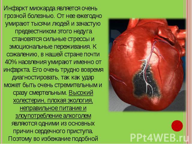 Инфаркт миокарда является очень грозной болезнью. От нее ежегодно умирают тысячи людей и зачастую предвестником этого недуга становятся сильные стрессы и эмоциональные переживания. К сожалению, в нашей стране почти 40% населения умирают именно от ин…