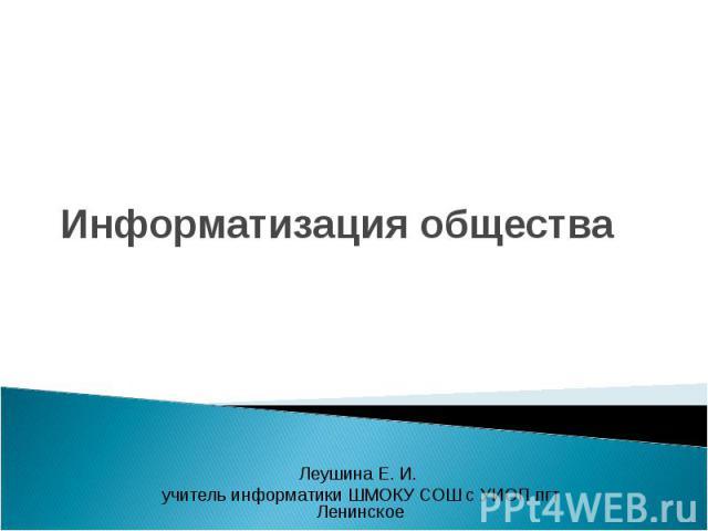 Информатизация общества Леушина Е. И. учитель информатики ШМОКУ СОШ с УИОП пгт Ленинское