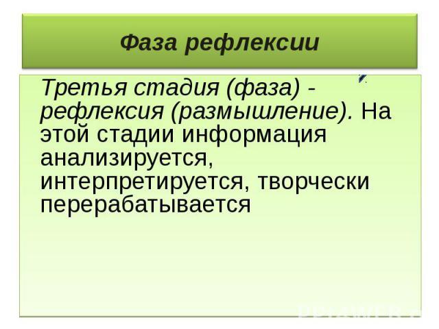Фаза рефлексии Третья стадия (фаза) - рефлексия (размышление). На этой стадии информация анализируется, интерпретируется, творчески перерабатывается