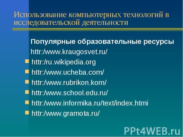 Использование компьютерных технологий в исследовательской деятельности Популярные образовательные ресурсы httr:/www.kraugosvet.ru/ httr:/ru.wikipedia.org httr:/www.ucheba.com/ httr:/www.rubrikon.kom/ httr:/www.school.edu.ru/ httr:/www.informika.ru/t…