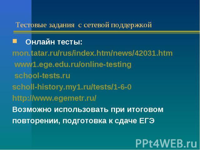 Тестовые задания с сетевой поддержкойОнлайн тесты: mon.tatar.ru/rus/index.htm/news/42031.htm www1.ege.edu.ru/online-testing school-tests.ru scholl-history.my1.ru/tests/1-6-0 http://www.egemetr.ru/ Возможно использовать при итоговом повторении, подго…