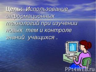 Цель: Использование информационных технологий при изучении новых тем и контроле