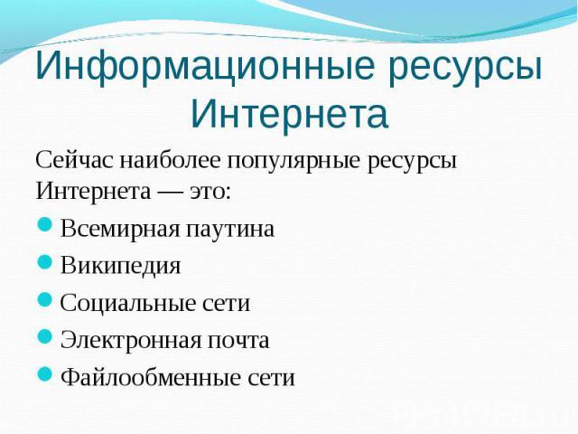 Презентация Информационные ресурсы Интернета скачать  Информационные ресурсы Интернета Сейчас наиболее популярные ресурсы Интернета это Всемирная паутина Википедия Социальные сети