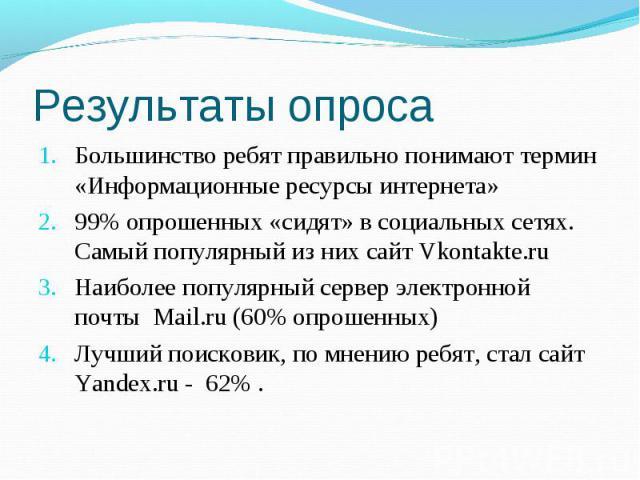 Результаты опроса Большинство ребят правильно понимают термин «Информационные ресурсы интернета» 99% опрошенных «сидят» в социальных сетях. Самый популярный из них сайт Vkontakte.ru Наиболее популярный сервер электронной почты Mail.ru (60% опрошенны…