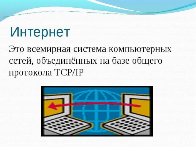 ИнтернетЭто всемирная система компьютерных сетей, объединённых на базе общего протокола TCP/IP