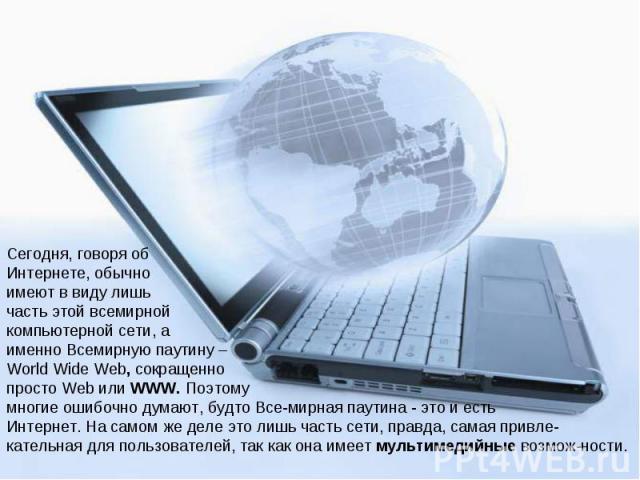 Сегодня, говоря об Интернете, обычно имеют в виду лишь часть этой всемирной компьютерной сети, а именно Всемирную паутину – World Wide Web, сокращенно просто Web или WWW. Поэтому многие ошибочно думают, будто Все мирная паутина - это и есть Интернет…