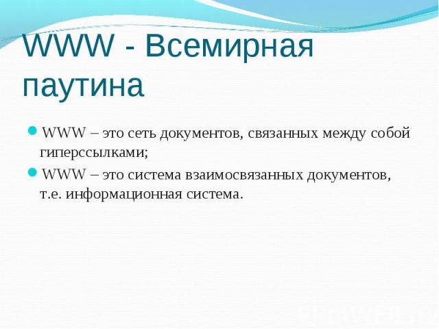 WWW - Всемирная паутина WWW – это сеть документов, связанных между собой гиперссылками; WWW – это система взаимосвязанных документов, т.е. информационная система.