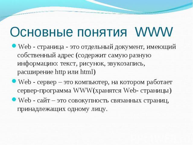 Основные понятия WWWWeb - страница - это отдельный документ, имеющий собственный адрес (содержит самую разную информацию: текст, рисунок, звукозапись, расширение http или html) Web - сервер – это компьютер, на котором работает сервер-программа WWW(х…