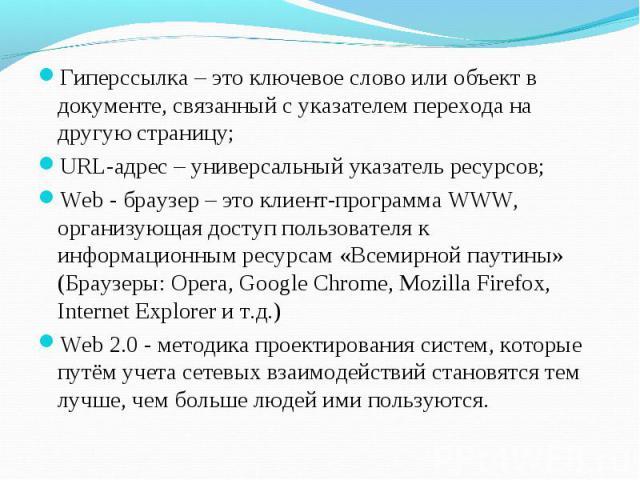 Гиперссылка – это ключевое слово или объект в документе, связанный с указателем перехода на другую страницу; URL-адрес – универсальный указатель ресурсов; Web - браузер – это клиент-программа WWW, организующая доступ пользователя к информационным ре…