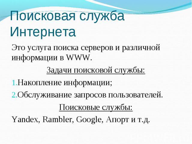 Поисковая служба Интернета Это услуга поиска серверов и различной информации в WWW. Задачи поисковой службы: Накопление информации; Обслуживание запросов пользователей. Поисковые службы: Yandex, Rambler, Google, Апорт и т.д.