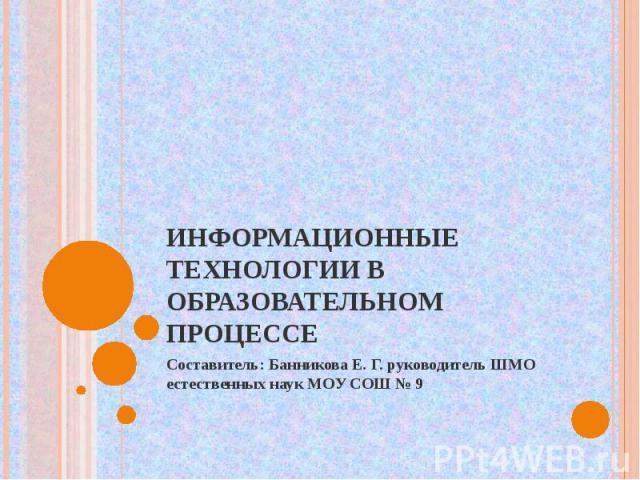 Информационные технологии в образовательном процессе Составитель: Банникова Е. Г. руководитель ШМО естественных наук МОУ СОШ № 9