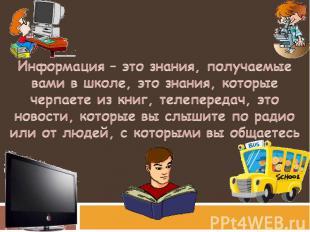 Информация – это знания, получаемые вами в школе, это знания, которые черпаете и