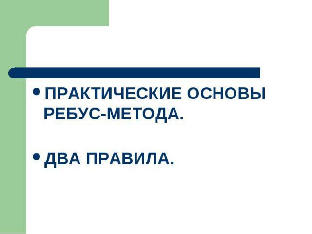 ПРАКТИЧЕСКИЕ ОСНОВЫ РЕБУС-МЕТОДА. ДВА ПРАВИЛА.