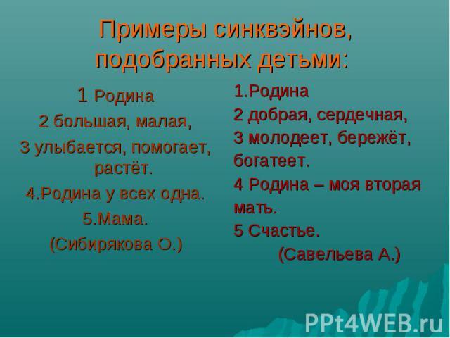 Примеры синквэйнов, подобранных детьми: 1 Родина 2 большая, малая, 3 улыбается, помогает, растёт. 4.Родина у всех одна. 5.Мама. (Сибирякова О.) 1.Родина 2 добрая, сердечная, 3 молодеет, бережёт, богатеет. 4 Родина – моя вторая мать. 5 Счастье. (Саве…