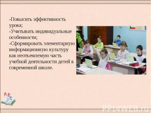 -Повысить эффективность урока; -Учитывать индивидуальные особенности; -Сформиров