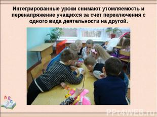 Интегрированные уроки снимают утомляемость и перенапряжение учащихся за счет пер