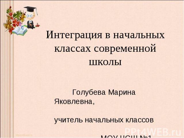 Интеграция в начальных классах современной школы Голубева Марина Яковлевна, учитель начальных классов МОУ ЧСШ №1