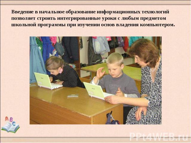 Введение в начальное образование информационных технологий позволяет строить интегрированные уроки с любым предметом школьной программы при изучении основ владения компьютером.