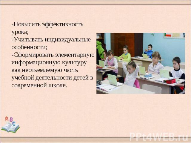 -Повысить эффективность урока; -Учитывать индивидуальные особенности; -Сформировать элементарную информационную культуру как неотьемлемую часть учебной деятельности детей в современной школе.