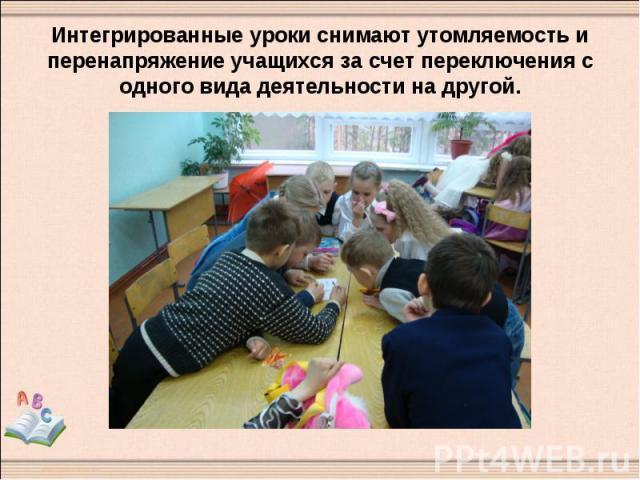 Интегрированные уроки снимают утомляемость и перенапряжение учащихся за счет переключения с одного вида деятельности на другой.