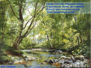Среди стволов, покрытых мхом, С журчаньем тихим, меж камней, В лесу таинственном