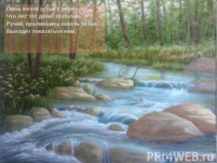 Лишь возле устья у реки, Что лес тот делит пополам, Ручей, пролившись сквозь пес