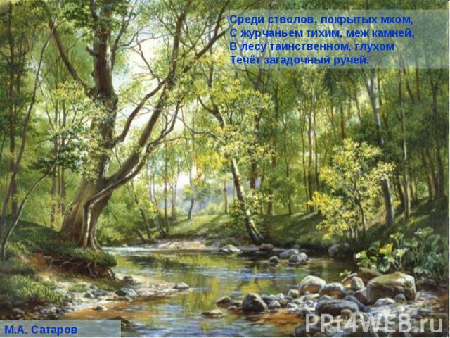 Среди стволов, покрытых мхом, С журчаньем тихим, меж камней, В лесу таинственном, глухом Течёт загадочный ручей.