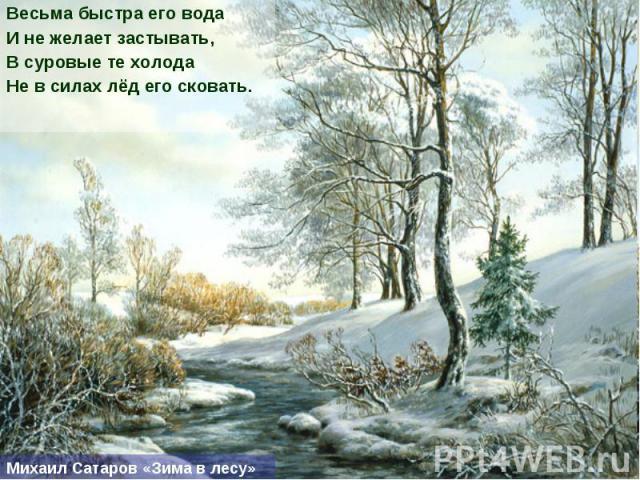 Весьма быстра его вода И не желает застывать, В суровые те холода Не в силах лёд его сковать.