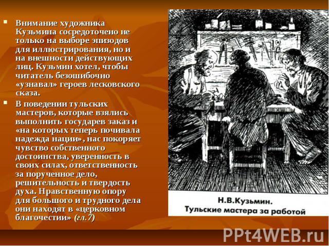 Внимание художника Кузьмина сосредоточено не только на выборе эпизодов для иллюстрирования, но и на внешности действующих лиц. Кузьмин хотел, чтобы читатель безошибочно «узнавал» героев лесковского сказа. В поведении тульских мастеров, которые взяли…