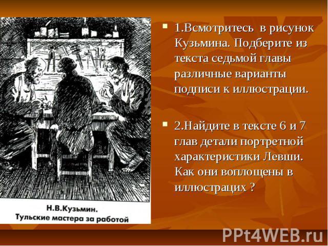 1.Всмотритесь в рисунок Кузьмина. Подберите из текста седьмой главы различные варианты подписи к иллюстрации. 2.Найдите в тексте 6 и 7 глав детали портретной характеристики Левши. Как они воплощены в иллюстрацих ?