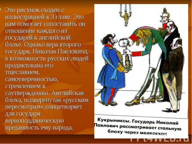 Это рисунок сходен с иллюстрацией к 3 главе. Это нам помогает сопоставить ои отношение каждого из государей к английской блохе. Однако вера второго государя, Николая Павловича, в возможности русских людей продиктована его тщеславием, самоуверенность…