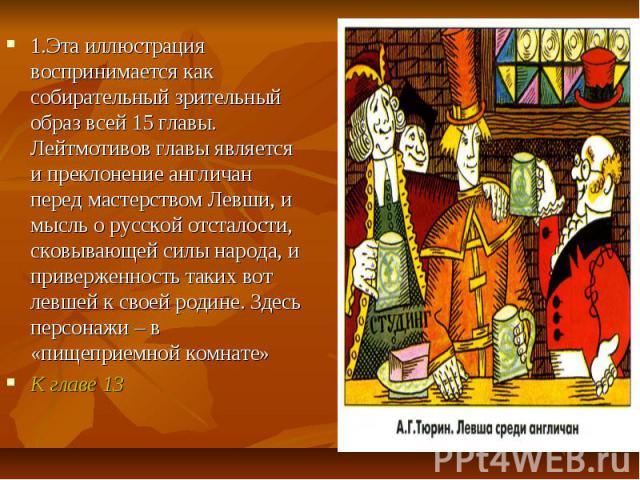 1.Эта иллюстрация воспринимается как собирательный зрительный образ всей 15 главы. Лейтмотивов главы является и преклонение англичан перед мастерством Левши, и мысль о русской отсталости, сковывающей силы народа, и приверженность таких вот левшей к …