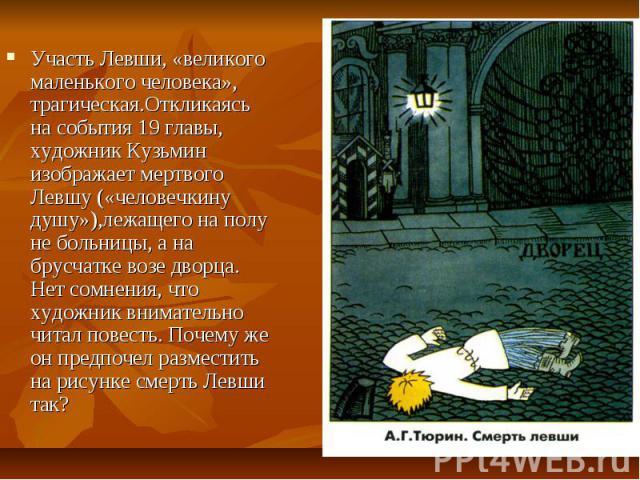 Участь Левши, «великого маленького человека», трагическая.Откликаясь на события 19 главы, художник Кузьмин изображает мертвого Левшу («человечкину душу»),лежащего на полу не больницы, а на брусчатке возе дворца. Нет сомнения, что художник внимательн…