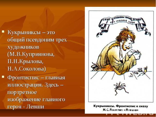 Кукрыниксы – это общий псевдоним трех художников (М.В.Куприянова, П.Н.Крылова, Н.А.Соколова) Фронтиспис – главная иллюстрация. Здесь – портретное изображение главного героя - Левши