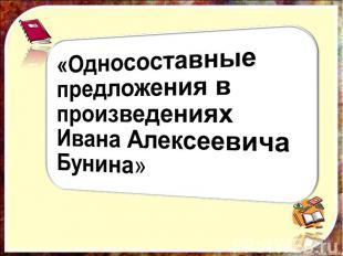 «Односоставные предложения в произведениях Ивана Алексеевича Бунина»