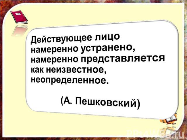 Действующее лицо намеренно устранено, намеренно представляется как неизвестное, неопределенное. (А. Пешковский)